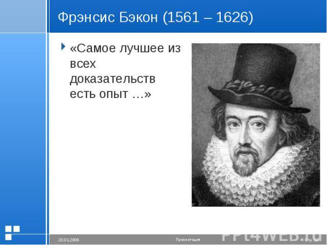 Фрэнсис Бэкон (1561 – 1626) «Самое лучшее из всех доказательств есть опыт …»