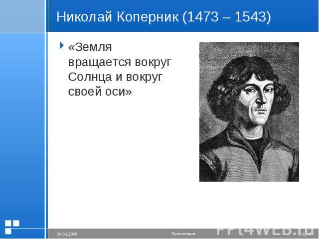 Николай Коперник (1473 – 1543) «Земля вращается вокруг Солнца и вокруг своей оси»