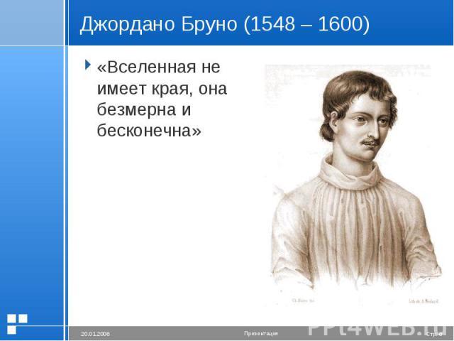 Джордано Бруно (1548 – 1600) «Вселенная не имеет края, она безмерна и бесконечна»