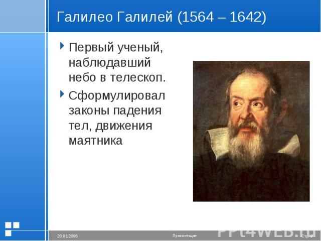 Галилео Галилей (1564 – 1642) Первый ученый, наблюдавший небо в телескоп.Сформулировал законы падения тел, движения маятника
