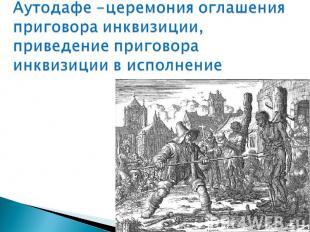 Аутодафе -церемония оглашения приговора инквизиции, приведение приговора инквизи