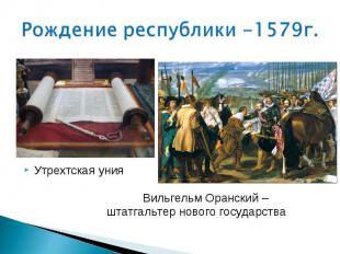 Рождение республики -1579г. Утрехтская уния Вильгельм Оранский – штатгальтер нов