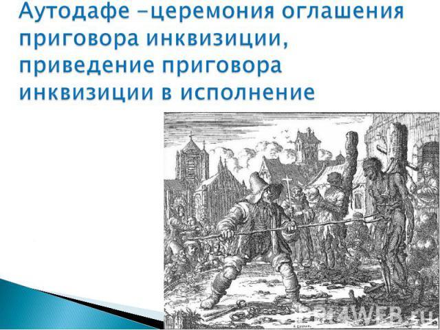Аутодафе -церемония оглашения приговора инквизиции, приведение приговора инквизиции в исполнение