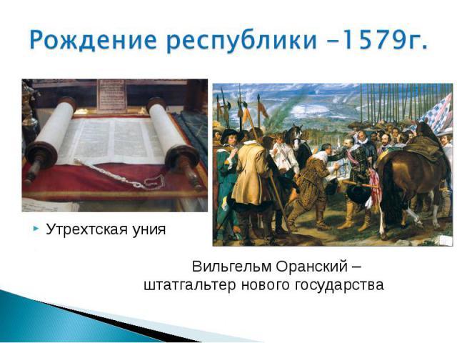 Рождение республики -1579г. Утрехтская уния Вильгельм Оранский – штатгальтер нового государства