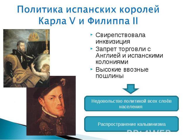 Политика испанских королей Карла V и Филиппа II Свирепствовала инквизиция Запрет торговли с Англией и испанскими колониямиВысокие ввозные пошлины Недовольство политикой всех слоёв населения Распространение кальвинизма