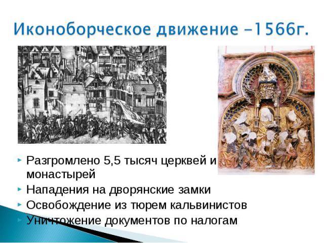 Иконоборческое движение -1566г. Разгромлено 5,5 тысяч церквей и монастырейНападения на дворянские замкиОсвобождение из тюрем кальвинистовУничтожение документов по налогам