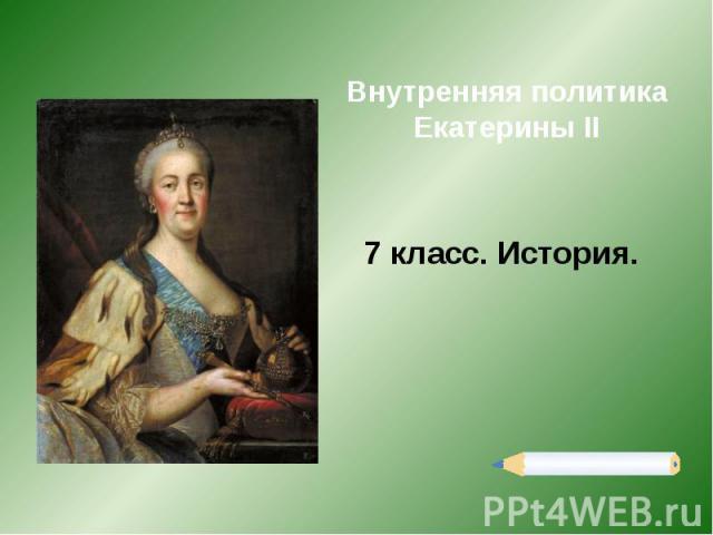 Внутренняя политика Екатерины II 7 класс. История.