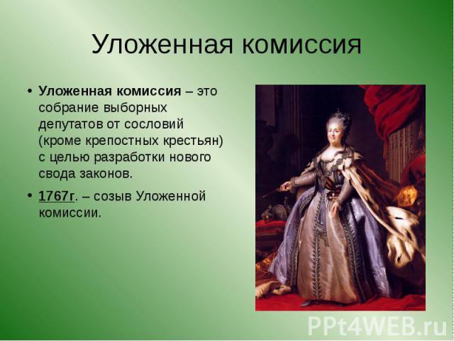 Уложенная комиссия Уложенная комиссия – это собрание выборных депутатов от сословий (кроме крепостных крестьян) с целью разработки нового свода законов.1767г. – созыв Уложенной комиссии.