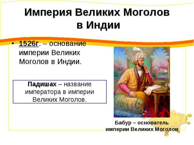 Империя Великих Моголов в Индии 1526г. – основание империи Великих Моголов в Индии. Падишах – название императора в империи Великих Моголов. Бабур – основатель империи Великих Моголов