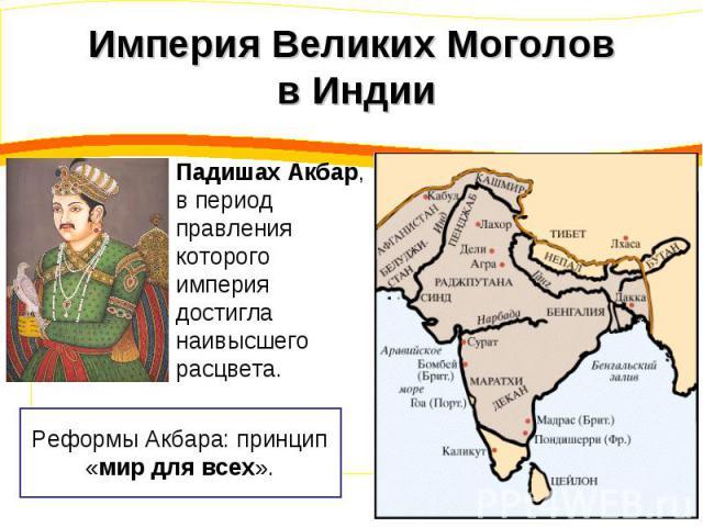 Империя Великих Моголов в Индии Падишах Акбар, в период правления которого империя достигла наивысшего расцвета.Реформы Акбара: принцип «мир для всех».
