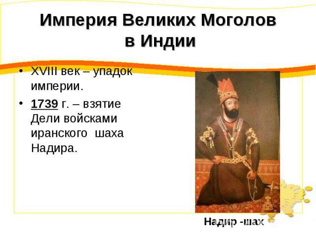 Империя Великих Моголов в Индии XVIII век – упадок империи.1739 г. – взятие Дели войсками иранского шаха Надира.