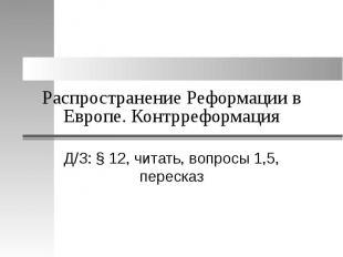 Распространение Реформации в Европе. Контрреформация Д/З: § 12, читать, вопросы