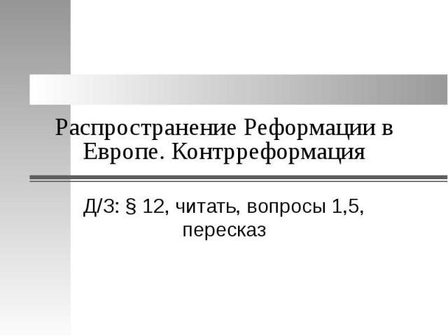 Распространение Реформации в Европе. Контрреформация Д/З: § 12, читать, вопросы 1,5, пересказ