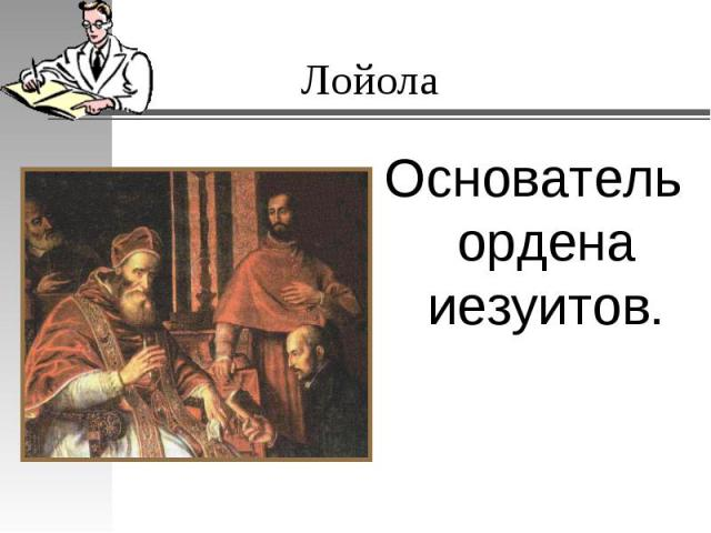 Основатель ордена иезуитов.