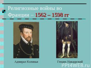 Религиозные войны во Франции – 1562 – 1598 гг. Адмирал Колиньи Генрих Наваррский