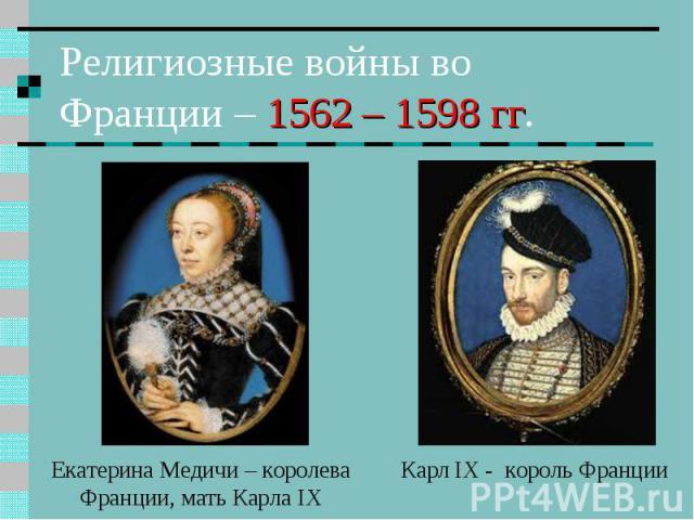 Религиозные войны во Франции – 1562 – 1598 гг. Екатерина Медичи – королева Франции, мать Карла IX Карл IX - король Франции