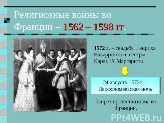 Религиозные войны во Франции – 1562 – 1598 гг. 1572 г. – свадьба Генриха Наваррского и сестры Карла IX Маргариты 24 августа 1572г. – Варфоломеевская ночь Запрет протестантизма во Франции.