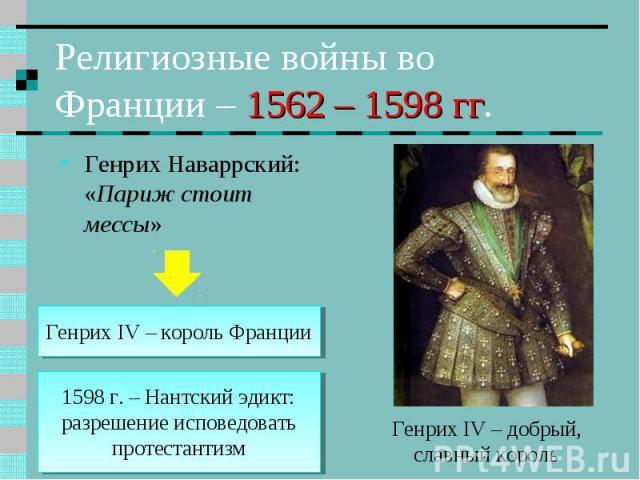 Религиозные войны во Франции – 1562 – 1598 гг. Генрих Наваррский: «Париж стоит мессы» Генрих IV – король Франции 1598 г. – Нантский эдикт: разрешение исповедовать протестантизм Генрих IV – добрый, славный король