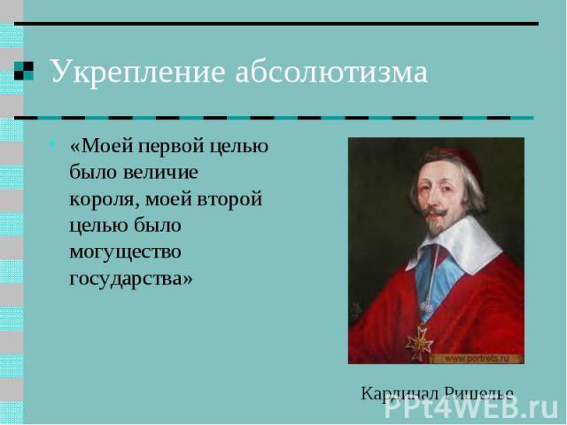 Укрепление абсолютизма «Моей первой целью было величие короля, моей второй целью было могущество государства» Кардинал Ришелье