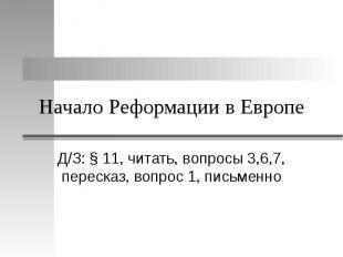 Начало Реформации в Европе Д/З: § 11, читать, вопросы 3,6,7, пересказ, вопрос 1,