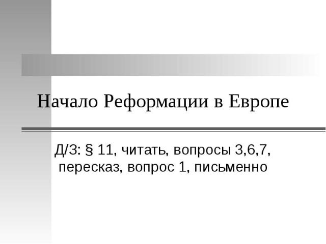 Начало Реформации в Европе Д/З: § 11, читать, вопросы 3,6,7, пересказ, вопрос 1, письменно