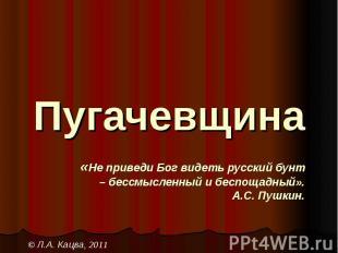 Пугачевщина«Не приведи Бог видеть русский бунт– бессмысленный и беспощадный».А.С