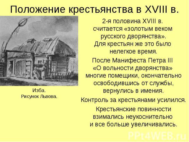 Положение крестьянства в XVIII в. Изба.Рисунок Львова. 2-я половина XVIII в. считается «золотым веком русского дворянства».Для крестьян же это было нелегкое время.После Манифеста Петра III «О вольности дворянства» многие помещики, окончательно освоб…
