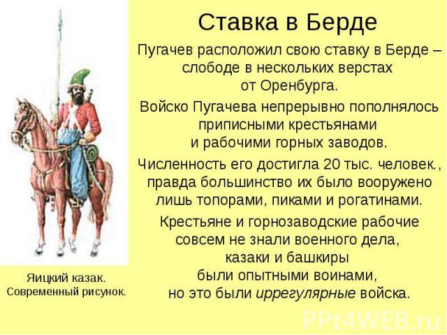 Ставка в Берде Пугачев расположил свою ставку в Берде – слободе в нескольких верстах от Оренбурга.Войско Пугачева непрерывно пополнялось приписными крестьянами и рабочими горных заводов.Численность его достигла 20 тыс. человек., правда большинство и…
