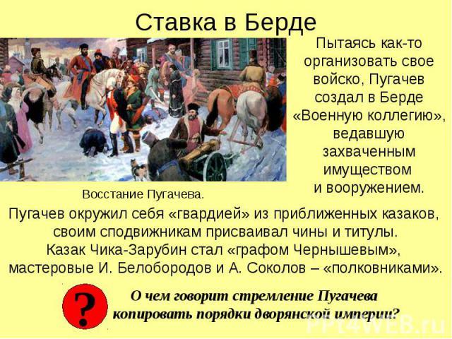 Ставка в Берде Пытаясь как-то организовать свое войско, Пугачев создал в Берде «Военную коллегию», ведавшую захваченным имуществом и вооружением. Пугачев окружил себя «гвардией» из приближенных казаков, своим сподвижникам присваивал чины и титулы.Ка…