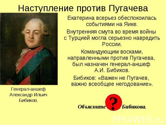 Наступление против Пугачева Генерал-аншефАлександр ИльичБибиков. Екатерина всерьез обеспокоилась событиями на Яике.Внутренняя смута во время войны с Турцией могла серьезно навредить России.Командующим восками, направленными против Пугачева, был назн…