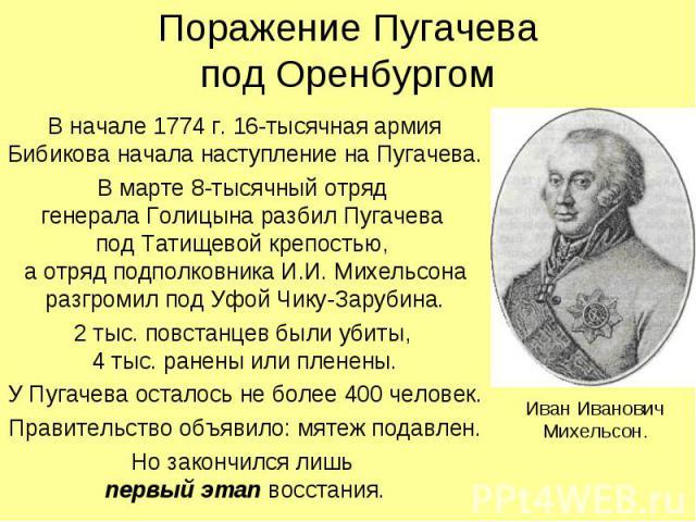 Поражение Пугачевапод Оренбургом В начале 1774 г. 16-тысячная армия Бибикова начала наступление на Пугачева.В марте 8-тысячный отряд генерала Голицына разбил Пугачева под Татищевой крепостью, а отряд подполковника И.И. Михельсона разгромил под Уфой …