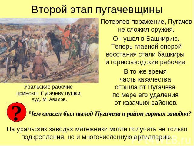 Второй этап пугачевщины Потерпев поражение, Пугачев не сложил оружия.Он ушел в Башкирию.Теперь главной опорой восстания стали башкиры и горнозаводские рабочие.В то же время часть казачества отошла от Пугачева по мере его удаления от казачьих районов…