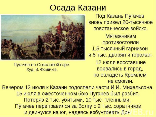 Осада Казани Под Казань Пугачев вновь привел 20-тысячное повстанческое войско.Мятежникам противостояли1,5-тысячный гарнизон и 6 тыс. дворян и горожан.12 июля восставшие ворвались в город, но овладеть Кремлем не смогли. Пугачев на Соколовой горе.Худ.…