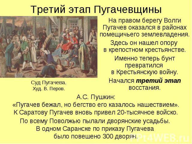 Третий этап Пугачевщины Суд Пугачева.Худ. В. Перов. На правом берегу Волги Пугачев оказался в районах помещичьего землевладения.Здесь он нашел опору в крепостном крестьянстве.Именно теперь бунт превратился в Крестьянскую войну.Начался третий этап во…