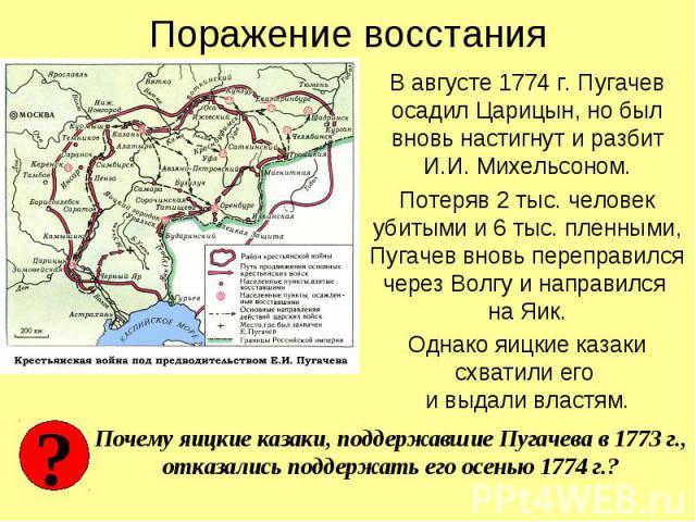 Поражение восстания В августе 1774 г. Пугачев осадил Царицын, но был вновь настигнут и разбит И.И. Михельсоном.Потеряв 2 тыс. человек убитыми и 6 тыс. пленными, Пугачев вновь переправился через Волгу и направился на Яик.Однако яицкие казаки схватили…