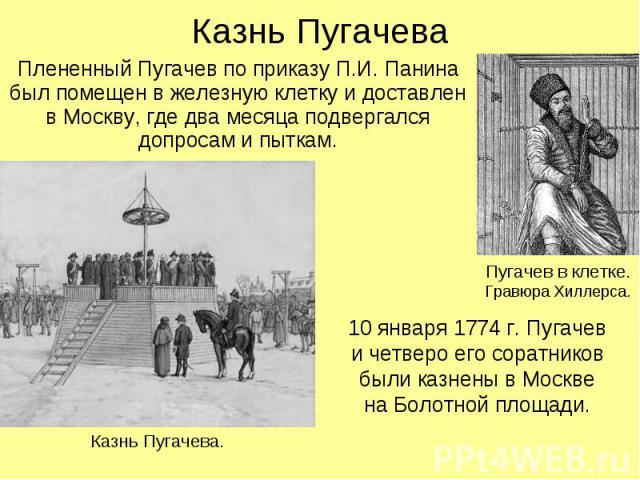 Казнь Пугачева Плененный Пугачев по приказу П.И. Панина был помещен в железную клетку и доставлен в Москву, где два месяца подвергался допросам и пыткам. Пугачев в клетке.Гравюра Хиллерса. 10 января 1774 г. Пугачеви четверо его соратниковбыли казнен…