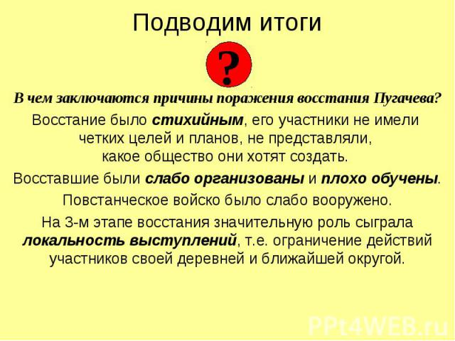 В чем заключаются причины поражения восстания Пугачева?Восстание было стихийным, его участники не имели четких целей и планов, не представляли, какое общество они хотят создать. Восставшие были слабо организованы и плохо обучены.Повстанческое войско…