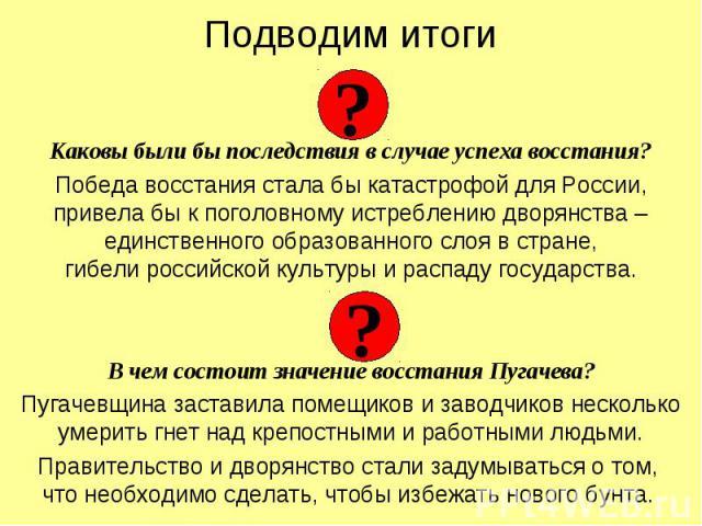 Каковы были бы последствия в случае успеха восстания?Победа восстания стала бы катастрофой для России, привела бы к поголовному истреблению дворянства – единственного образованного слоя в стране,гибели российской культуры и распаду государства.В чем…