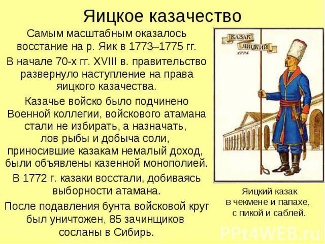Яицкое казачество Самым масштабным оказалось восстание на р. Яик в 1773–1775 гг.В начале 70-х гг. XVIII в. правительство развернуло наступление на права яицкого казачества.Казачье войско было подчинено Военной коллегии, войскового атамана стали не и…