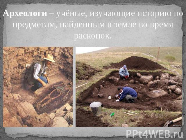 Археологи – учёные, изучающие историю по предметам, найденным в земле во время раскопок.