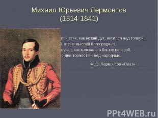 Михаил Юрьевич Лермонтов(1814-1841) Твой стих, как божий дух, носился над толпой