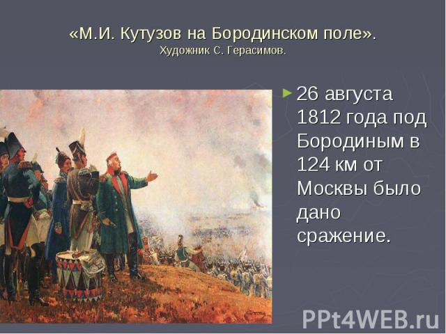 «М.И. Кутузов на Бородинском поле».Художник С. Герасимов. 26 августа 1812 года под Бородиным в 124 км от Москвы было дано сражение.