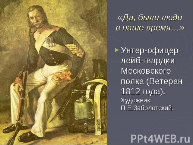«Да, были люди в наше время…» Унтер-офицер лейб-гвардии Московского полка (Ветеран 1812 года). Художник П.Е.Заболотский.