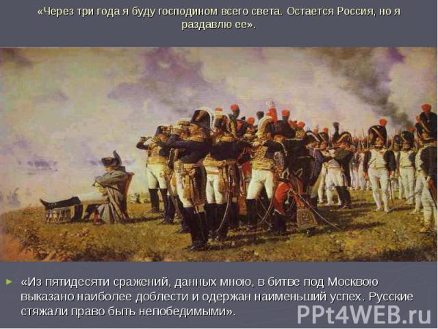 «Через три года я буду господином всего света. Остается Россия, но я раздавлю ее». «Из пятидесяти сражений, данных мною, в битве под Москвою выказано наиболее доблести и одержан наименьший успех. Русские стяжали право быть непобедимыми».