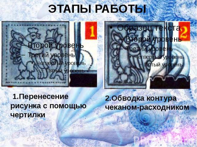 ЭТАПЫ РАБОТЫ 1.Перенесение рисунка с помощью чертилки 2.Обводка контура чеканом-расходником