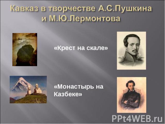 Кавказ в творчестве А.С.Пушкина и М.Ю.Лермонтова «Крест на скале»«Монастырь на Казбеке»