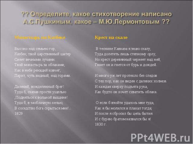 ?? Определите, какое стихотворение написано А.С.Пушкиным, какое – М.Ю.Лермонтовым ?? Монастырь на КазбекеВысоко над семьею гор,Казбек, твой царственный шатерСияет вечными лучами.Твой монастырь за облаками,Как в небе реющий ковчег,Парит, чуть видный,…