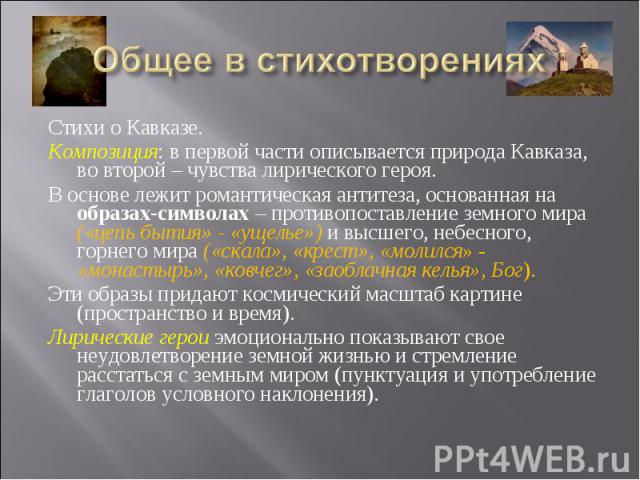 Общее в стихотворениях Стихи о Кавказе.Композиция: в первой части описывается природа Кавказа, во второй – чувства лирического героя.В основе лежит романтическая антитеза, основанная на образах-символах – противопоставление земного мира («цепь бытия…