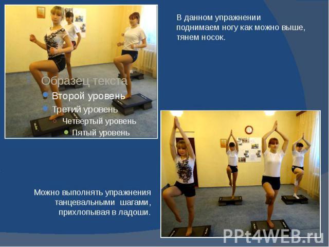 В данном упражнении поднимаем ногу как можно выше,тянем носок. Можно выполнять упражнения танцевальными шагами, прихлопывая в ладоши.