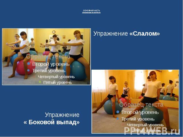 ОСНОВНАЯ ЧАСТЬУпражнения на фитболе Упражнение «Слалом» Упражнение « Боковой выпад»